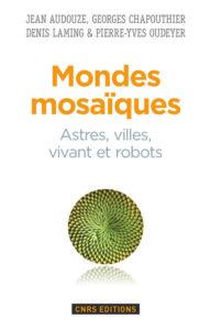 Mondes mosaïques. Astres, villes, vivant et robots (CNRS Ed., 2015