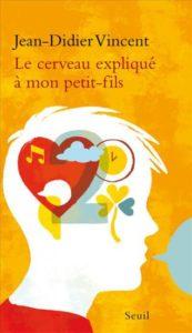 Le cerveau expliqué à mon petit-fils (J.-D. Vincent, Seuil, 2016)