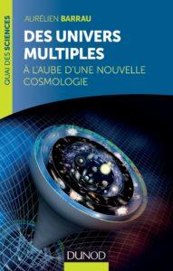 Des univers multiples. A l'aube d'une nouvelle cosmologie (A. Barrau, Dunod)