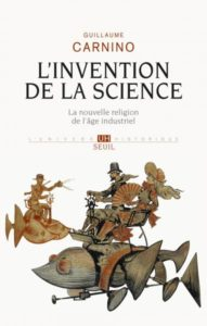 L'Invention de la science. La nouvelle religion de l'âge industriel (G. Carnino, Seuil, 2015)