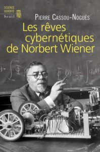 Les Rêves cybernétiques de Norbert Wiener  (P. Cassou-Noguès, Seuil, 2014)