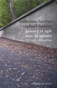 Penser et agir avec la nature, une enquête philosophique (C. et R. Larrère, La Découverte, 2016)