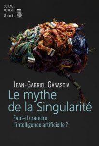 Le mythe de la Singularité. Faut-il craindre l'intelligence artificielle ? (J.-G. Ganascia, Seuil, 2017)