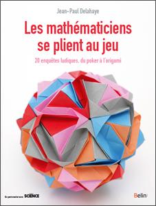 Les mathématiciens se plient au jeu (J.-P. Delahaye, Belin, 2017)