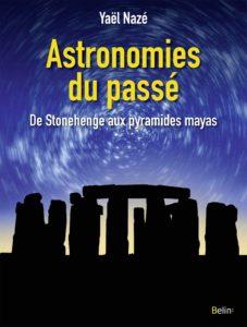 Astronomies du passé, de Stonehenge aux pyramides mayas (Y. Nazé, Belin, 2018)