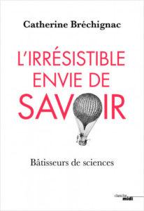 L'irrésistible envie de savoir (C. Bréchignac, Cherche midi Ed., 2018)