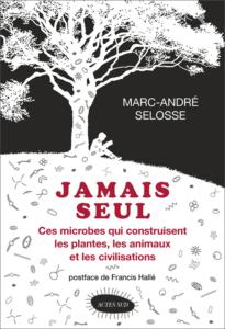Jamais seul. Ces microbes qui construisent les plantes, les animaux et les civilisations (M.-A. Selosse, Actes Sud, 2017)