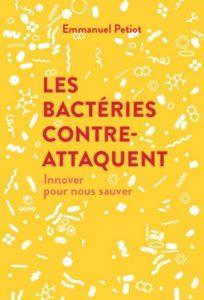 Les bactéries contre-attaquent. Innover pour nous sauver (E. Petiot, Débats publics, 2018)