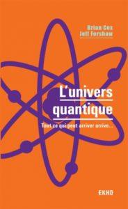 L'univers quantique. Tout ce qui peut arriver arrive (B. Cox, J. Forshaw, Dunod, 2018)