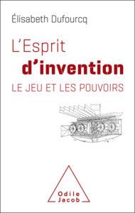 L'esprit d'invention. Le jeu et les pouvoirs (E. Dufourcq, Ed. O. Jacob, 2018)