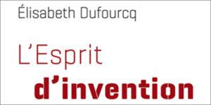 L'esprit d'invention. (E. Dufourcq, Ed. O. Jacob, 2018)