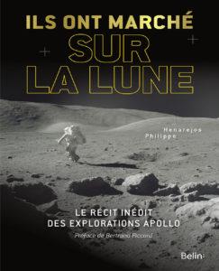 Ils ont marché sur la Lune. Le récit inédit des explorations apollo (P. Henajeros, Belin, 2018)
