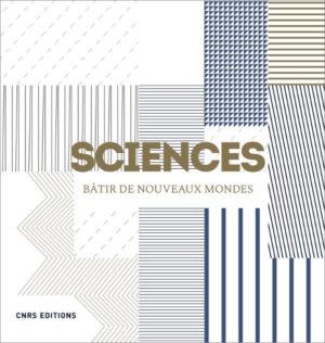 Sciences. Bâtir de nouveaux mondes (CNRS Ed., 2019)