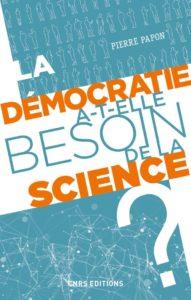 La démocratie a-t-elle besoin de la science ? (P. Papon, CNRS Ed., 2020)